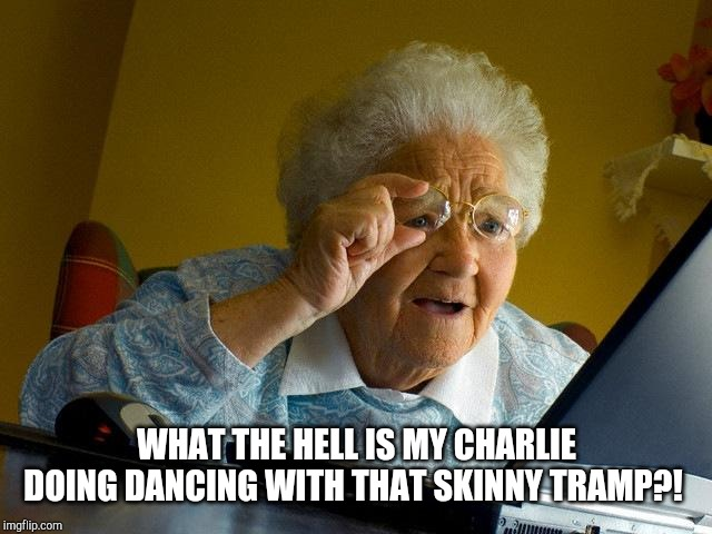 Grandma Finds The Internet Meme | WHAT THE HELL IS MY CHARLIE DOING DANCING WITH THAT SKINNY TRAMP?! | image tagged in memes,grandma finds the internet | made w/ Imgflip meme maker