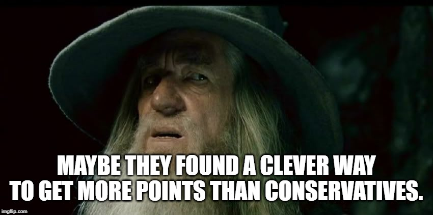 Confused Gandalf | MAYBE THEY FOUND A CLEVER WAY TO GET MORE POINTS THAN CONSERVATIVES. | image tagged in confused gandalf | made w/ Imgflip meme maker