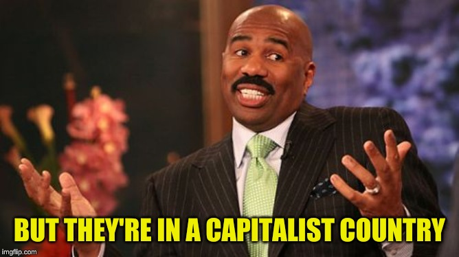Steve Harvey Meme | BUT THEY'RE IN A CAPITALIST COUNTRY | image tagged in memes,steve harvey | made w/ Imgflip meme maker