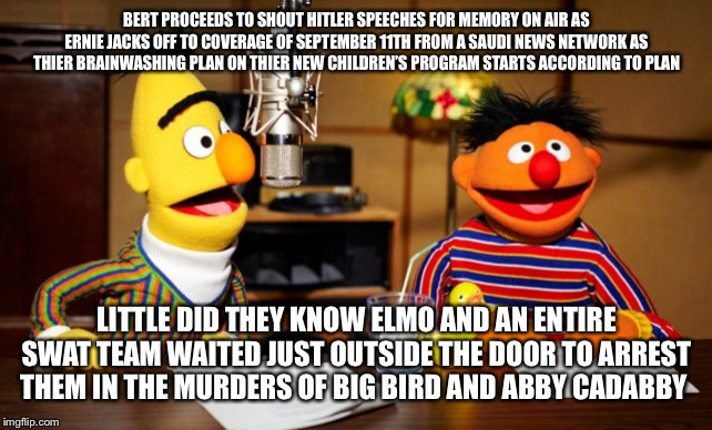 Bert And Ernie Radio |  BERT PROCEEDS TO SHOUT HITLER SPEECHES FOR MEMORY ON AIR AS ERNIE JACKS OFF TO COVERAGE OF SEPTEMBER 11TH FROM A SAUDI NEWS NETWORK AS THIER BRAINWASHING PLAN ON THIER NEW CHILDREN'S PROGRAM STARTS ACCORDING TO PLAN; LITTLE DID THEY KNOW ELMO AND AN ENTIRE SWAT TEAM WAITED JUST OUTSIDE THE DOOR TO ARREST THEM IN THE MURDERS OF BIG BIRD AND ABBY CADABBY | image tagged in bert and ernie radio | made w/ Imgflip meme maker