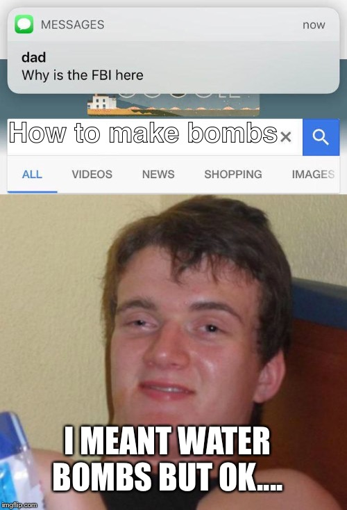 The FBI might want a water fight while they're here, you never know... | How to make bombs I MEANT WATER BOMBS BUT OK.... | image tagged in memes,10 guy,why is the fbi here | made w/ Imgflip meme maker