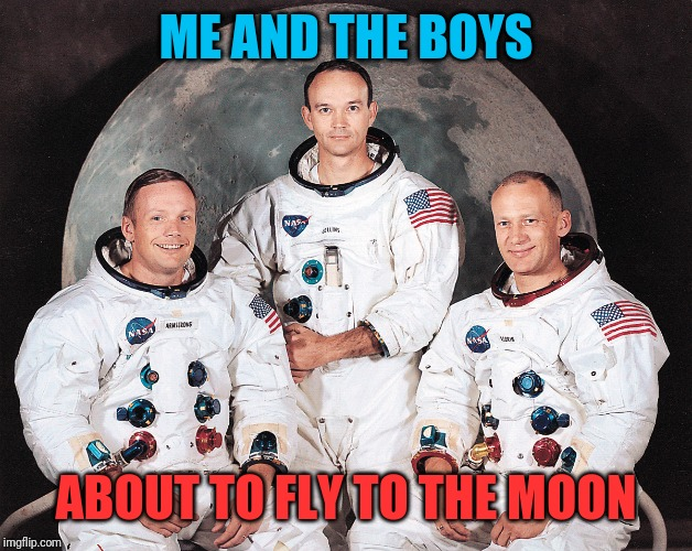50 years ago today they took off | ME AND THE BOYS ABOUT TO FLY TO THE MOON | image tagged in me and the boys,apollo 11,50th anniversary,nixieknox,moon landing,tribute | made w/ Imgflip meme maker