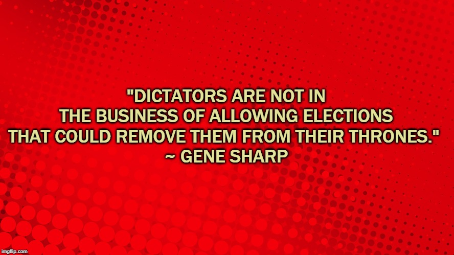 "Dictators | ""DICTATORS ARE NOT IN THE BUSINESS OF ALLOWING ELECTIONS THAT COULD REMOVE THEM FROM THEIR THRONES.""  ~ GENE SHARP 