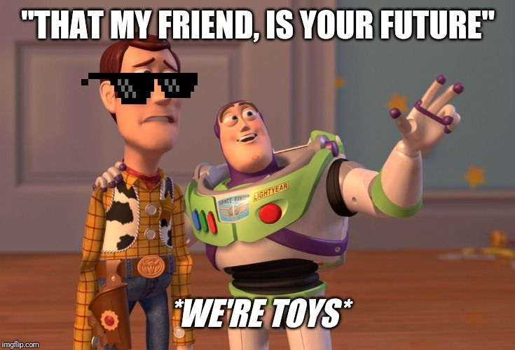 "We're toys | ""THAT MY FRIEND, IS YOUR FUTURE"" *WE'RE TOYS* 