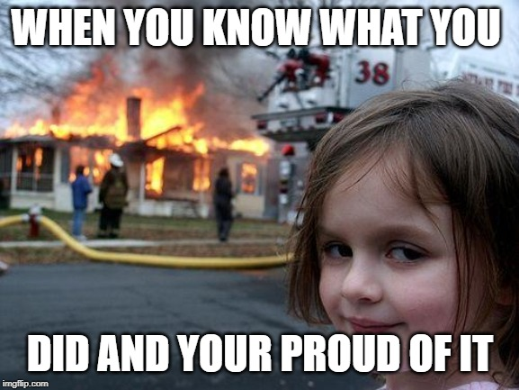 Disaster Girl Meme | WHEN YOU KNOW WHAT YOU DID AND YOUR PROUD OF IT | image tagged in memes,disaster girl | made w/ Imgflip meme maker