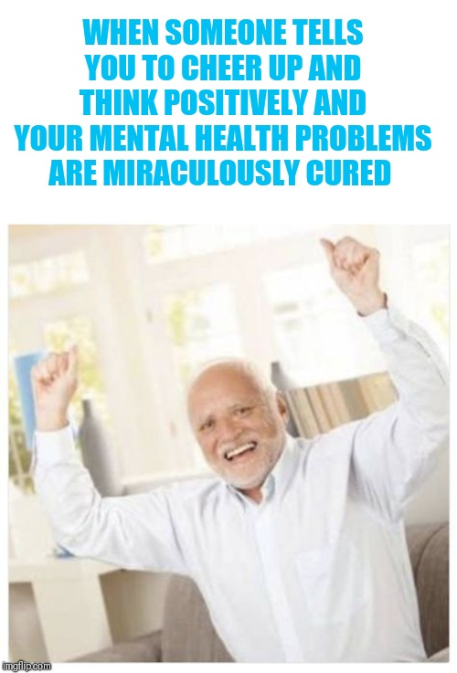 WHEN SOMEONE TELLS YOU TO CHEER UP AND THINK POSITIVELY AND YOUR MENTAL HEALTH PROBLEMS ARE MIRACULOUSLY CURED | made w/ Imgflip meme maker