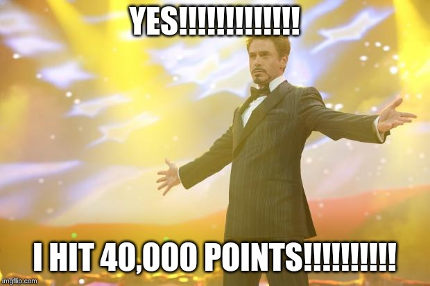 Tony Stark success |  YES!!!!!!!!!!!!! I HIT 40,000 POINTS!!!!!!!!!! | image tagged in tony stark success | made w/ Imgflip meme maker