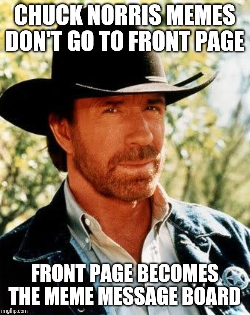 Chuck Norris |  CHUCK NORRIS MEMES DON'T GO TO FRONT PAGE; FRONT PAGE BECOMES THE MEME MESSAGE BOARD | image tagged in memes,chuck norris | made w/ Imgflip meme maker