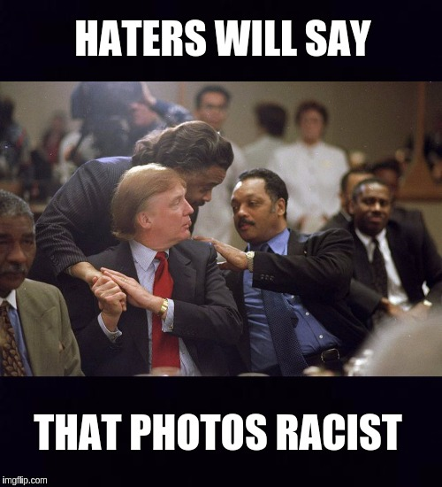 HATERS WILL SAY THAT PHOTOS RACIST | image tagged in racists,that's racist,the most interesting man in the world,the great awakening,qanon,breaking news | made w/ Imgflip meme maker