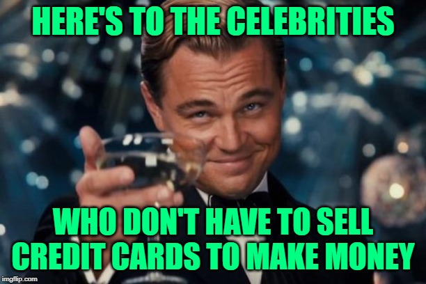 Who's In Your Wallet? | HERE'S TO THE CELEBRITIES WHO DON'T HAVE TO SELL CREDIT CARDS TO MAKE MONEY | image tagged in leonardo dicaprio cheers,celebrities,commercials,so true memes,credit card,lol so funny | made w/ Imgflip meme maker