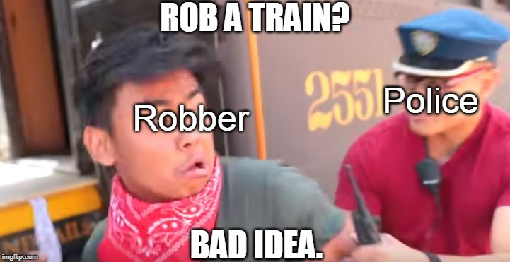 Train Robbing | ROB A TRAIN? BAD IDEA. Police Robber | image tagged in ticket enforcer,bad idea | made w/ Imgflip meme maker