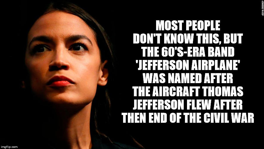 ocasio-cortez super genius | MOST PEOPLE DON'T KNOW THIS, BUT THE 60'S-ERA BAND 'JEFFERSON AIRPLANE' WAS NAMED AFTER THE AIRCRAFT THOMAS JEFFERSON FLEW AFTER THEN END OF | image tagged in ocasio-cortez super genius | made w/ Imgflip meme maker