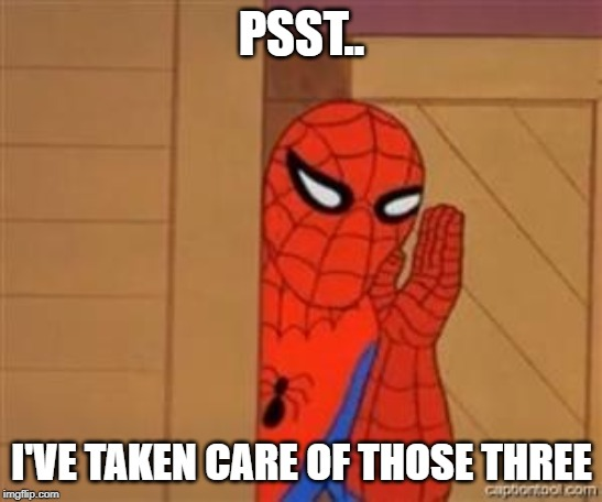 psst spiderman | PSST.. I'VE TAKEN CARE OF THOSE THREE | image tagged in psst spiderman | made w/ Imgflip meme maker