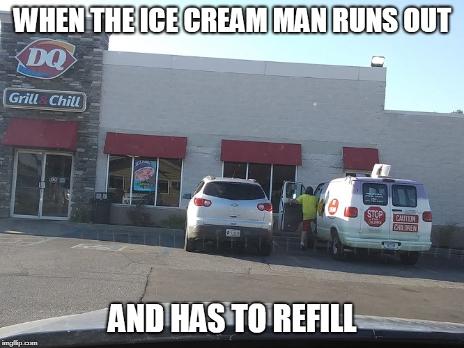 WITH THE GOOD STUFF! |  WHEN THE ICE CREAM MAN RUNS OUT; AND HAS TO REFILL | image tagged in ice cream truck at dq,dq,ice cream truck | made w/ Imgflip meme maker