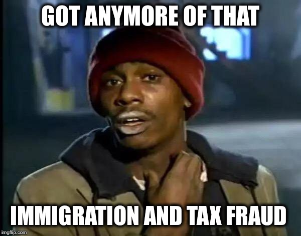 Y'all Got Any More Of That Meme | GOT ANYMORE OF THAT IMMIGRATION AND TAX FRAUD | image tagged in memes,y'all got any more of that | made w/ Imgflip meme maker