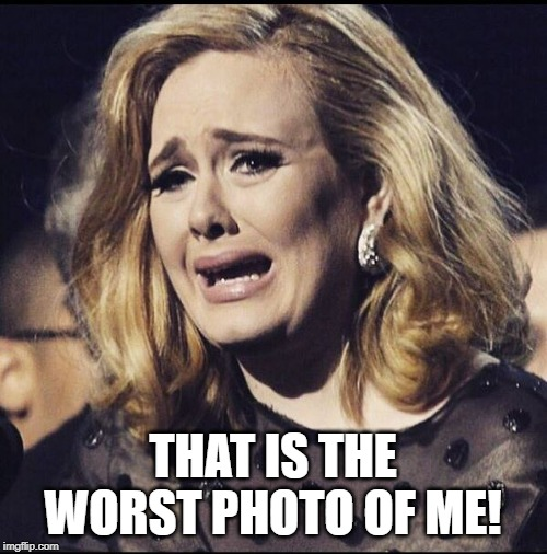 Adele Cry | THAT IS THE WORST PHOTO OF ME! | image tagged in adele cry | made w/ Imgflip meme maker