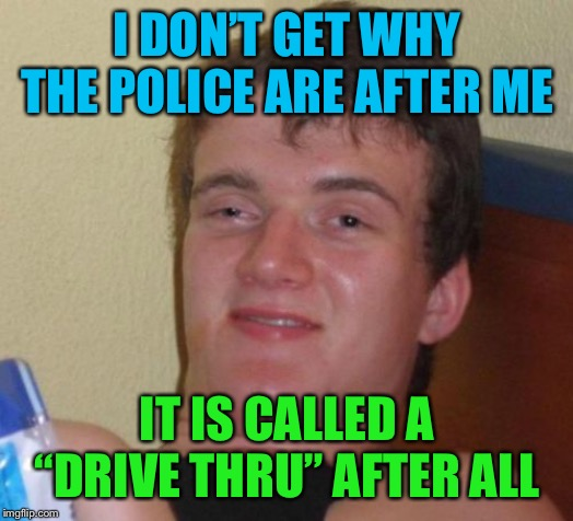 "10 Guy |  I DON'T GET WHY THE POLICE ARE AFTER ME; IT IS CALLED A ""DRIVE THRU"" AFTER ALL 
