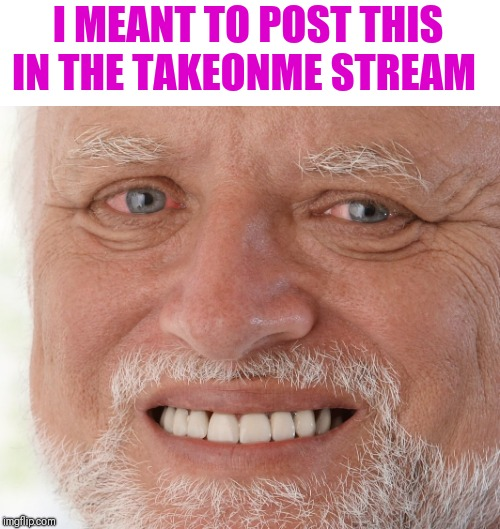 Hide the Pain Harold | I MEANT TO POST THIS IN THE TAKEONME STREAM | image tagged in hide the pain harold | made w/ Imgflip meme maker