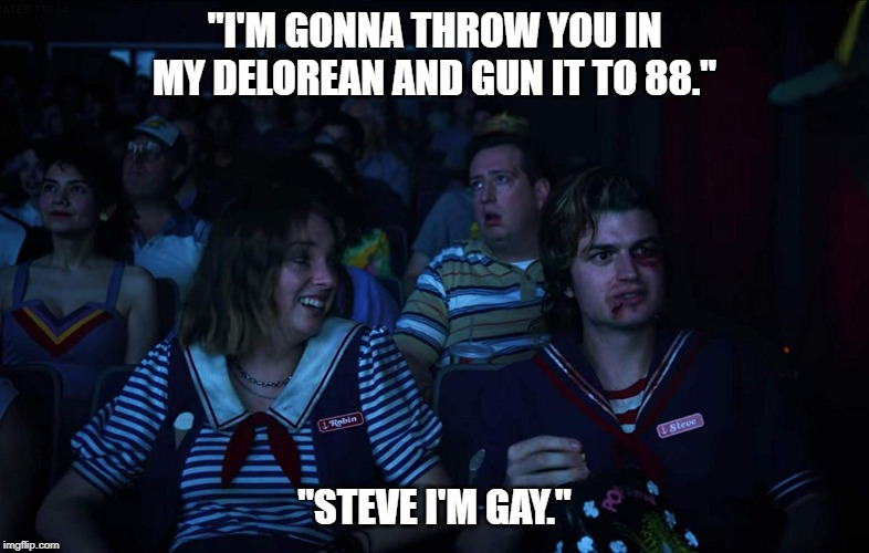 "ROBIN AND STEVE | ""I'M GONNA THROW YOU IN MY DELOREAN AND GUN IT TO 88."" ""STEVE I'M GAY."" 
