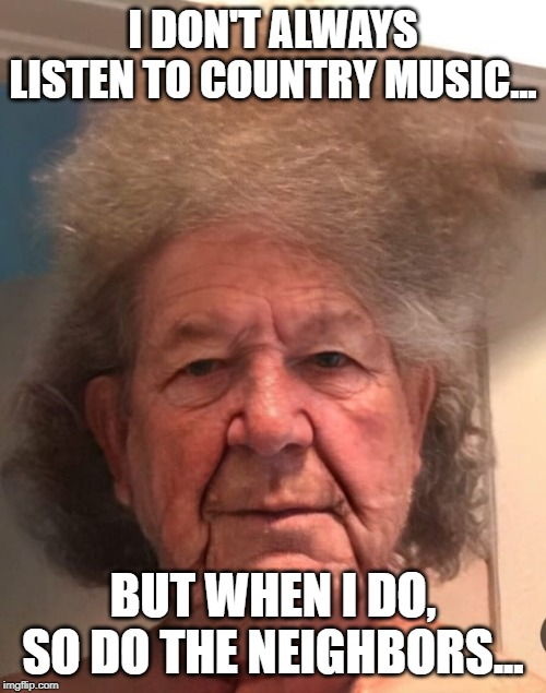 redneck | I DON'T ALWAYS LISTEN TO COUNTRY MUSIC... BUT WHEN I DO, SO DO THE NEIGHBORS... | image tagged in redneck hillbilly | made w/ Imgflip meme maker