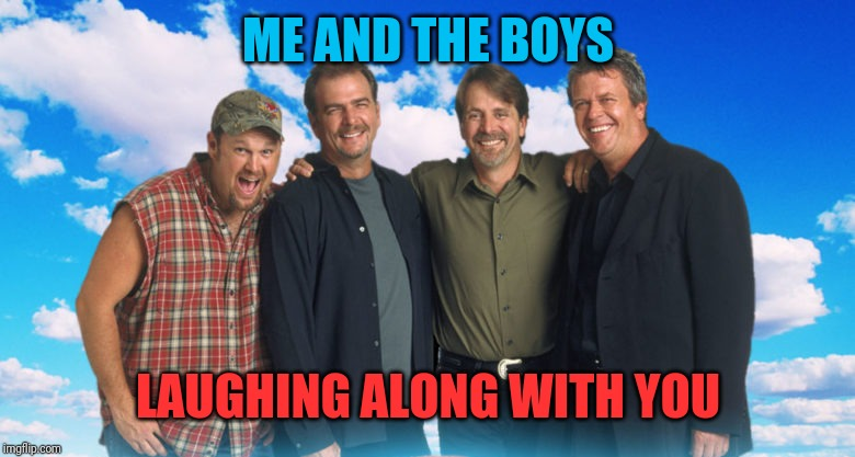 ME AND THE BOYS LAUGHING ALONG WITH YOU | made w/ Imgflip meme maker