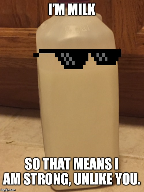 Milk Is Stronger Then You | I'M MILK SO THAT MEANS I AM STRONG, UNLIKE YOU. | image tagged in milk,mlg,better then you,strong,stronger then you,deal with it | made w/ Imgflip meme maker
