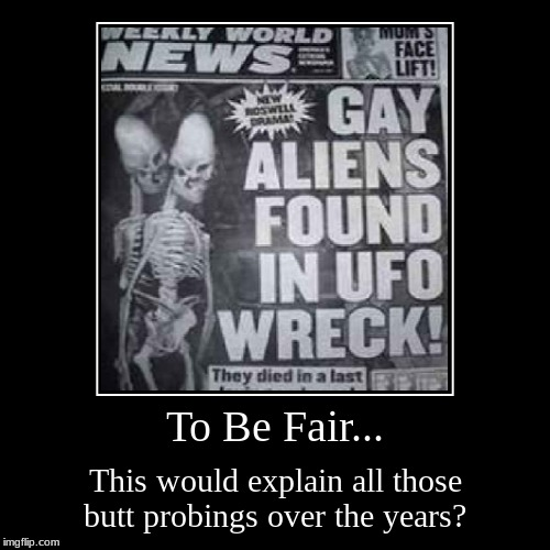 It's Probing Time... | To Be Fair... | This would explain all those butt probings over the years? | image tagged in funny,demotivationals,paul,area 51,aliens | made w/ Imgflip demotivational maker