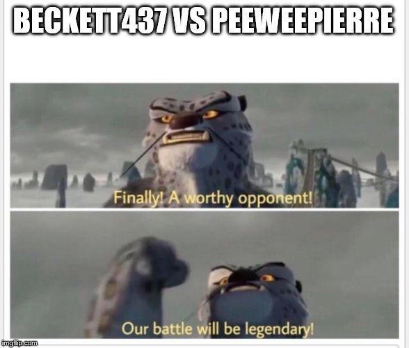 I'd Watch the Battle | BECKETT437 VS PEEWEEPIERRE | image tagged in finally a worthy opponent,beckett437,peeweepierre,memes | made w/ Imgflip meme maker
