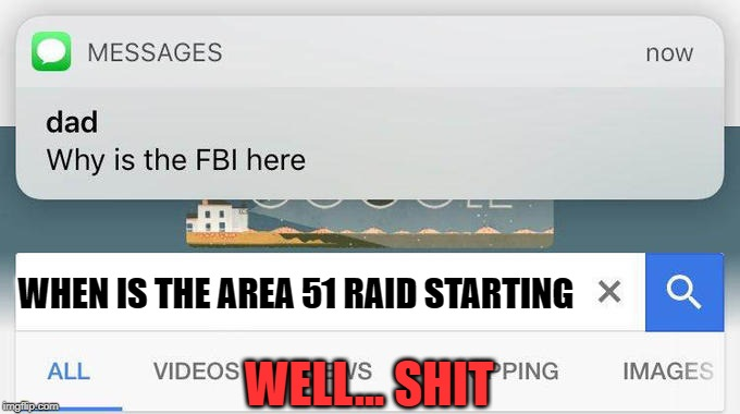 area 51 search | WELL... SHIT WHEN IS THE AREA 51 RAID STARTING | image tagged in why is the fbi here,area 51 | made w/ Imgflip meme maker