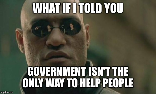 Matrix Morpheus |  WHAT IF I TOLD YOU; GOVERNMENT ISN'T THE ONLY WAY TO HELP PEOPLE | image tagged in memes,matrix morpheus | made w/ Imgflip meme maker