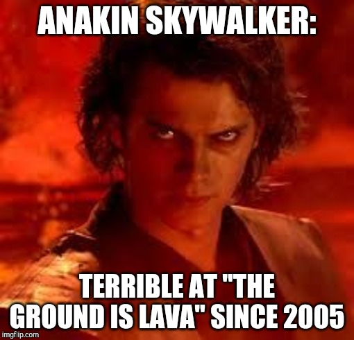 "The ground is lava, Anakin! |  ANAKIN SKYWALKER:; TERRIBLE AT ""THE GROUND IS LAVA"" SINCE 2005 