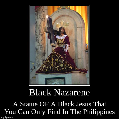 Black Nazarene | A Statue OF A Black Jesus That You Can Only Find In The Philippines | image tagged in demotivationals,philippines,jesus | made w/ Imgflip demotivational maker