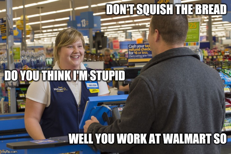 Walmart Checkout Lady | DON'T SQUISH THE BREAD WELL YOU WORK AT WALMART SO DO YOU THINK I'M STUPID | image tagged in walmart checkout lady,retail | made w/ Imgflip meme maker