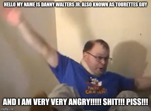 Meet Danny Walters Jr. aka The Tourettes Guy | HELLO MY NAME IS DANNY WALTERS JR. ALSO KNOWN AS TOURETTES GUY AND I AM VERY VERY ANGRY!!!!! SHIT!!! PISS!!! | image tagged in tourettes guy,memes,funny,funny memes,nsfw | made w/ Imgflip meme maker