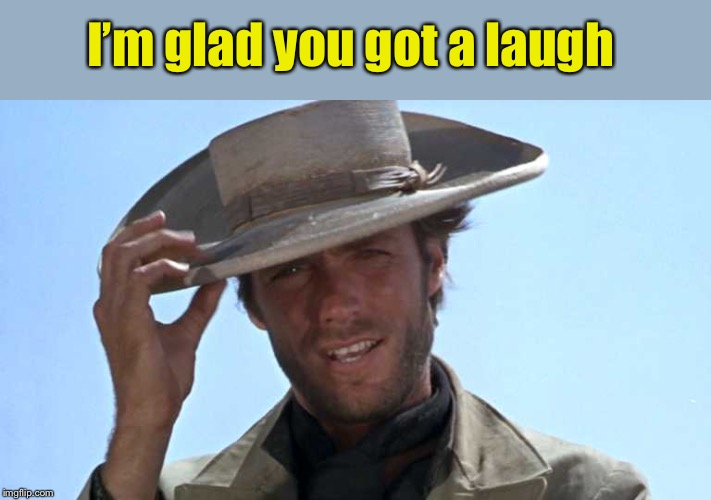 Cowboy Tipping Hat | I'm glad you got a laugh | image tagged in cowboy tipping hat | made w/ Imgflip meme maker