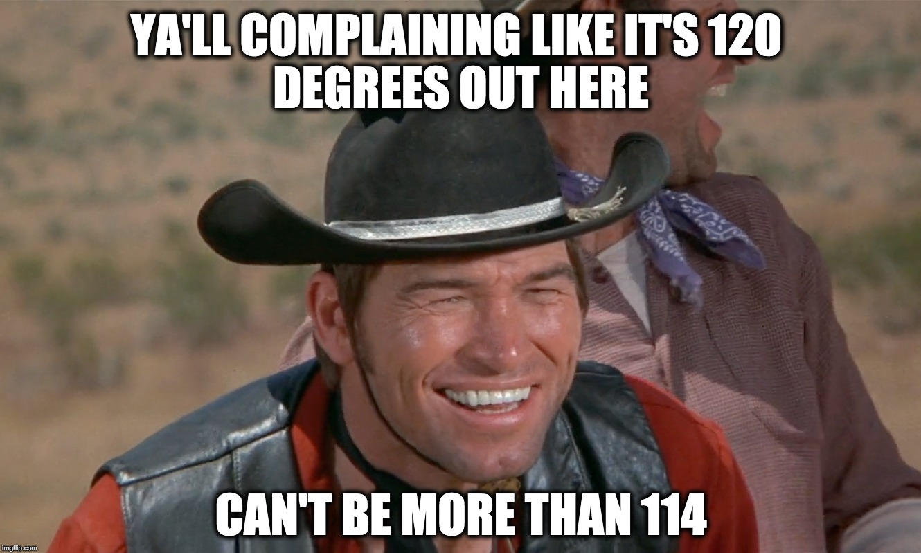 CAN'T BE MORE THAN 114! |  YA'LL COMPLAINING LIKE IT'S 120  DEGREES OUT HERE; CAN'T BE MORE THAN 114 | image tagged in blazing saddles,heat,arizona,summer | made w/ Imgflip meme maker