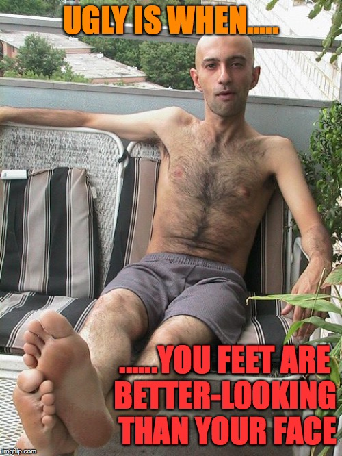 ugly male shirtless LOL |  UGLY IS WHEN..... ......YOU FEET ARE       BETTER-LOOKING THAN YOUR FACE | image tagged in ugly guy,shirtless,bald,barefoot,humiliation | made w/ Imgflip meme maker