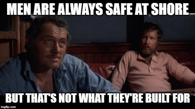 Atomic Masculinity | MEN ARE ALWAYS SAFE AT SHORE BUT THAT'S NOT WHAT THEY'RE BUILT FOR | image tagged in jaws indianapolis quint,inspirational quote,mashup,real men,jaws,so true memes | made w/ Imgflip meme maker