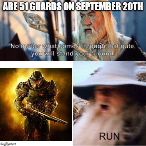no matter what comes through that gate | ARE 51 GUARDS ON SEPTEMBER 20TH | image tagged in no matter what comes through that gate,doomguy,area 51 | made w/ Imgflip meme maker