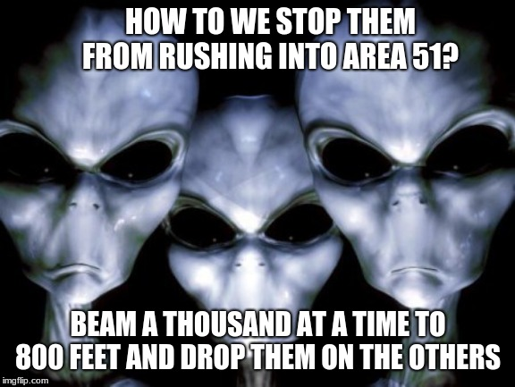 Respect Alien Privacy |  HOW TO WE STOP THEM FROM RUSHING INTO AREA 51? BEAM A THOUSAND AT A TIME TO 800 FEET AND DROP THEM ON THE OTHERS | image tagged in angry aliens,respect alien privacy,leave area 51 alone,you humans were warned,et went home,death to humans | made w/ Imgflip meme maker