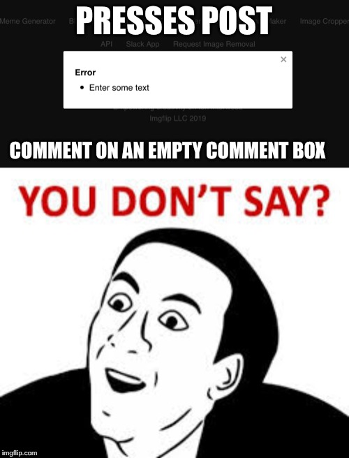 PRESSES POST COMMENT ON AN EMPTY COMMENT BOX | image tagged in you dont say | made w/ Imgflip meme maker