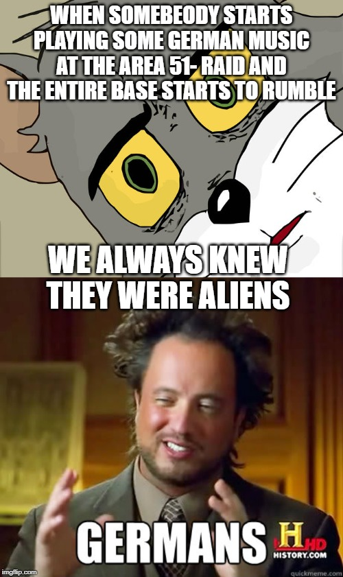 WHEN SOMEBEODY STARTS PLAYING SOME GERMAN MUSIC AT THE AREA 51- RAID AND THE ENTIRE BASE STARTS TO RUMBLE WE ALWAYS KNEW THEY WERE ALIENS | image tagged in memes,unsettled tom,history channel | made w/ Imgflip meme maker