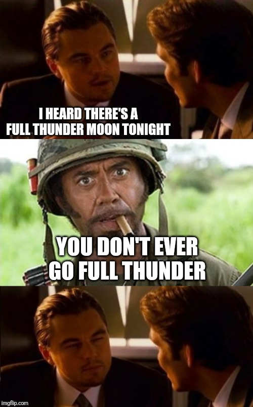 Full Thunder | I HEARD THERE'S A FULL THUNDER MOON TONIGHT YOU DON'T EVER GO FULL THUNDER | image tagged in full moon,never go full retard,di caprio inception | made w/ Imgflip meme maker