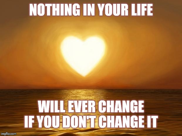 Jroc113 | NOTHING IN YOUR LIFE WILL EVER CHANGE IF YOU DON'T CHANGE IT | image tagged in love | made w/ Imgflip meme maker