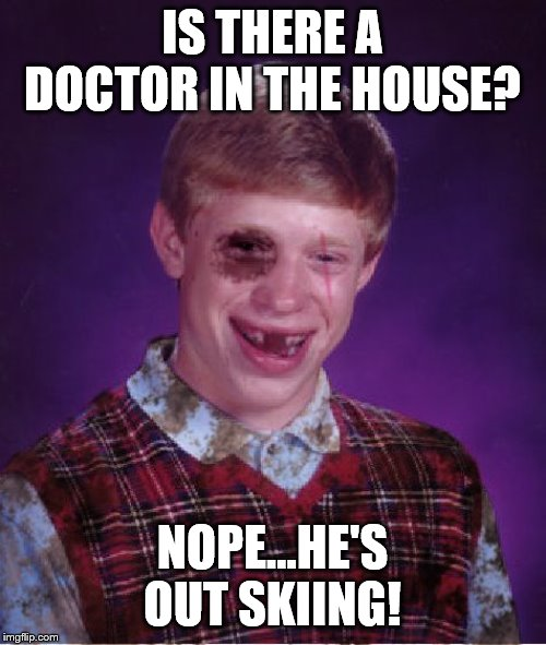 Beat-up Bad Luck Brian | IS THERE A DOCTOR IN THE HOUSE? NOPE...HE'S OUT SKIING! | image tagged in beat-up bad luck brian | made w/ Imgflip meme maker