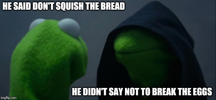 Evil Kermit Meme | HE SAID DON'T SQUISH THE BREAD HE DIDN'T SAY NOT TO BREAK THE EGGS | image tagged in memes,evil kermit | made w/ Imgflip meme maker