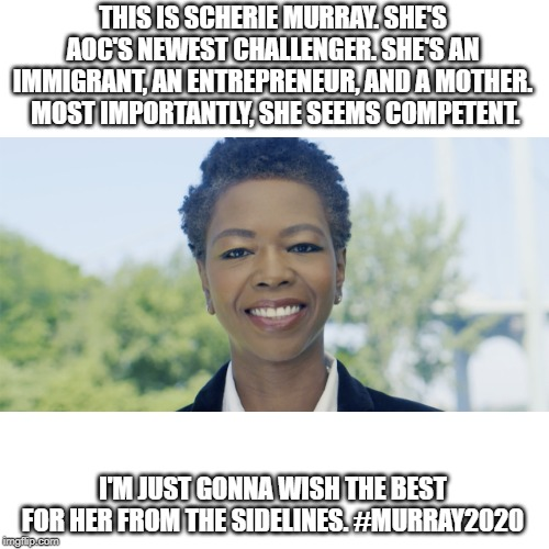 #Murray2020 | THIS IS SCHERIE MURRAY. SHE'S AOC'S NEWEST CHALLENGER. SHE'S AN IMMIGRANT, AN ENTREPRENEUR, AND A MOTHER.  MOST IMPORTANTLY, SHE SEEMS COMPE | image tagged in memes,politics,aoc,murray2020,scherie murray,election | made w/ Imgflip meme maker