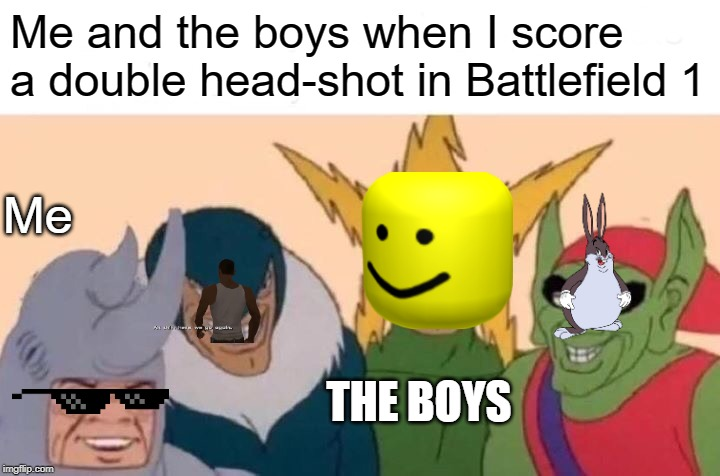 Me And The Boys | Me and the boys when I score a double head-shot in Battlefield 1 Me THE BOYS | image tagged in memes,me and the boys | made w/ Imgflip meme maker