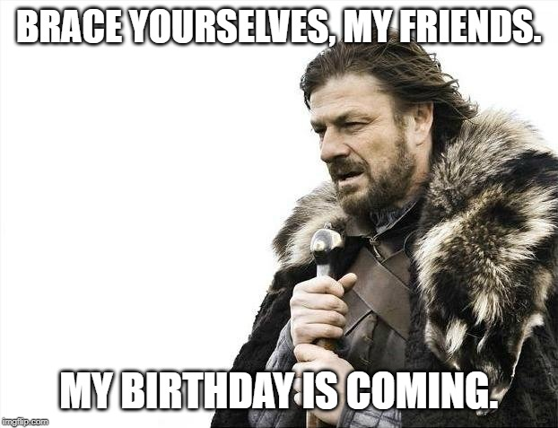 Brace Yourselves X is Coming | BRACE YOURSELVES, MY FRIENDS. MY BIRTHDAY IS COMING. | image tagged in memes,brace yourselves x is coming | made w/ Imgflip meme maker