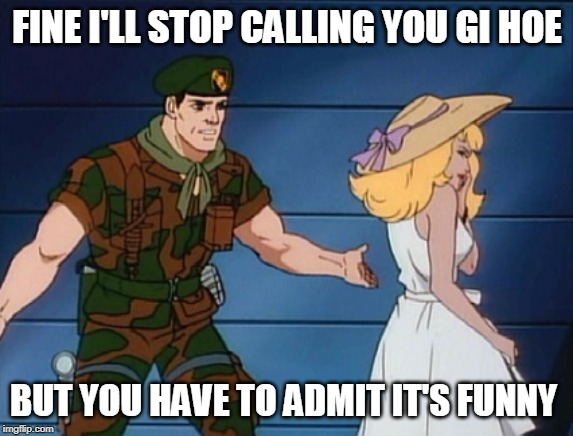 what? gi joe |  FINE I'LL STOP CALLING YOU GI HOE; BUT YOU HAVE TO ADMIT IT'S FUNNY | image tagged in what gi joe | made w/ Imgflip meme maker
